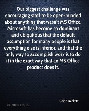 Gavin Beckett - Our biggest challenge was encouraging staff to be open-minded about anything that wasn't MS Office. Microsoft has become so dominant and ubiquitous that the default assumption for many people is that everything else is inferior, and that the only way to accomplish work is to do it in the exact way that an MS Office product does it.