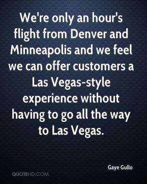 Gaye Gullo - We're only an hour's flight from Denver and Minneapolis and we feel we can offer customers a Las Vegas-style experience without having to go all the way to Las Vegas.