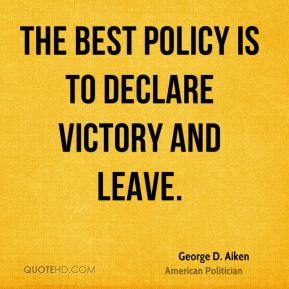 George D. Aiken - The best policy is to declare victory and leave.