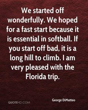George DiMatteo - We started off wonderfully. We hoped for a fast start because it is essential in softball. If you start off bad, it is a long hill to climb. I am very pleased with the Florida trip.