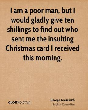 George Grossmith - I am a poor man, but I would gladly give ten shillings to find out who sent me the insulting Christmas card I received this morning.
