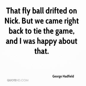 George Hadfield - That fly ball drifted on Nick. But we came right back to tie the game, and I was happy about that.