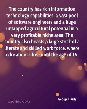George Hardy - The country has rich information technology capabilities, a vast pool of software engineers and a huge untapped agricultural potential in a very profitable niche area. The country also boasts a large stock of a literate and skilled work force, where education is free until the age of 16.