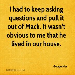 George Hitz - I had to keep asking questions and pull it out of Mack. It wasn't obvious to me that he lived in our house.