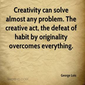 Creativity can solve almost any problem. The creative act, the defeat of habit by originality overcomes everything.
