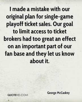 George McCaskey - I made a mistake with our original plan for single-game playoff ticket sales. Our goal to limit access to ticket brokers had too great an effect on an important part of our fan base and they let us know about it.