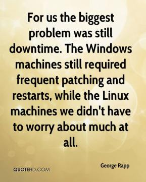 For us the biggest problem was still downtime. The Windows machines still required frequent patching and restarts, while the Linux machines we didn't have to worry about much at all.