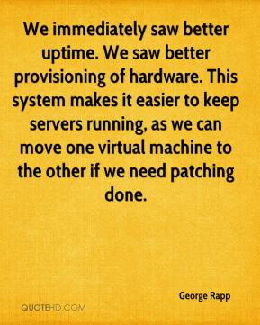 George Rapp - We immediately saw better uptime. We saw better provisioning of hardware. This system makes it easier to keep servers running, as we can move one virtual machine to the other if we need patching done.