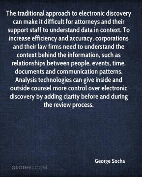 George Socha - The traditional approach to electronic discovery can make it difficult for attorneys and their support staff to understand data in context. To increase efficiency and accuracy, corporations and their law firms need to understand the context behind the information, such as relationships between people, events, time, documents and communication patterns. Analysis technologies can give inside and outside counsel more control over electronic discovery by adding clarity before and during the review process.