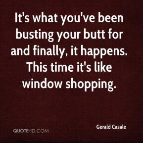 Gerald Casale - It's what you've been busting your butt for and finally, it happens. This time it's like window shopping.