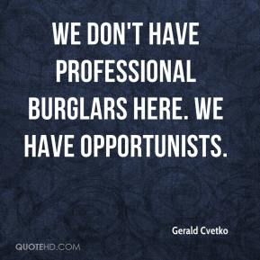 We don't have professional burglars here. We have opportunists.