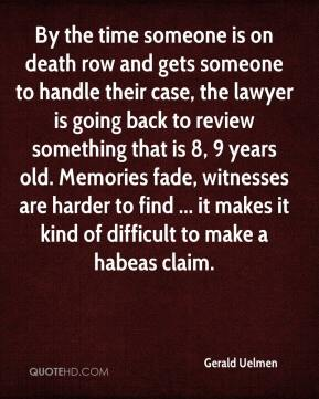 Gerald Uelmen - By the time someone is on death row and gets someone to handle their case, the lawyer is going back to review something that is 8, 9 years old. Memories fade, witnesses are harder to find ... it makes it kind of difficult to make a habeas claim.