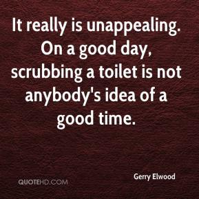 Gerry Elwood - It really is unappealing. On a good day, scrubbing a toilet is not anybody's idea of a good time.
