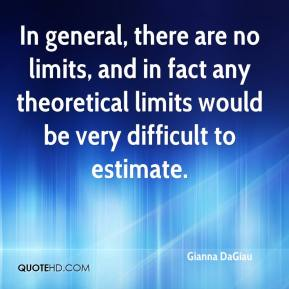 Gianna DaGiau - In general, there are no limits, and in fact any theoretical limits would be very difficult to estimate.