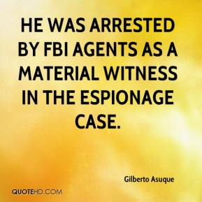 Gilberto Asuque - He was arrested by FBI agents as a material witness in the espionage case.