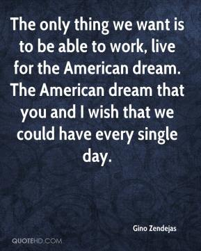 Gino Zendejas - The only thing we want is to be able to work, live for the American dream. The American dream that you and I wish that we could have every single day.