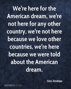 Gino Zendejas - We're here for the American dream, we're not here for any other country, we're not here because we love other countries, we're here because we were told about the American dream.