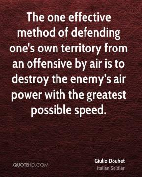 Giulio Douhet - The one effective method of defending one's own territory from an offensive by air is to destroy the enemy's air power with the greatest possible speed.