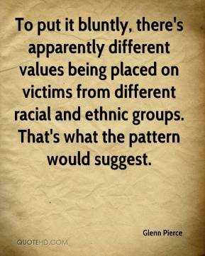 Glenn Pierce - To put it bluntly, there's apparently different values being placed on victims from different racial and ethnic groups. That's what the pattern would suggest.