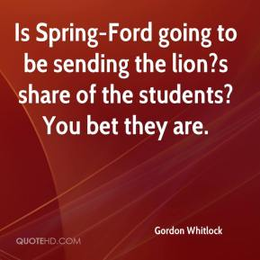 Gordon Whitlock - Is Spring-Ford going to be sending the lion?s share of the students? You bet they are.