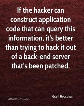 Grant Bourzikas - If the hacker can construct application code that can query this information, it's better than trying to hack it out of a back-end server that's been patched.
