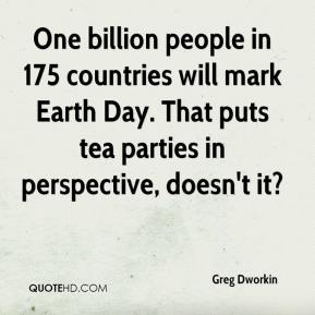 Greg Dworkin - One billion people in 175 countries will mark Earth Day. That puts tea parties in perspective, doesn't it?