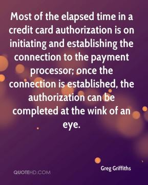 Greg Griffiths - Most of the elapsed time in a credit card authorization is on initiating and establishing the connection to the payment processor; once the connection is established, the authorization can be completed at the wink of an eye.
