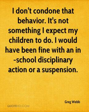 Greg Webb - I don't condone that behavior. It's not something I expect my children to do. I would have been fine with an in-school disciplinary action or a suspension.