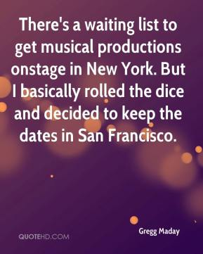 Gregg Maday - There's a waiting list to get musical productions onstage in New York. But I basically rolled the dice and decided to keep the dates in San Francisco.