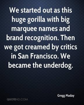 Gregg Maday - We started out as this huge gorilla with big marquee names and brand recognition. Then we got creamed by critics in San Francisco. We became the underdog.