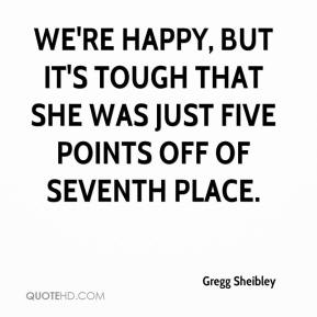 Gregg Sheibley - We're happy, but it's tough that she was just five points off of seventh place.