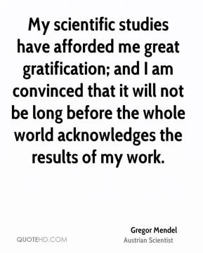 Gregor Mendel - My scientific studies have afforded me great gratification; and I am convinced that it will not be long before the whole world acknowledges the results of my work.