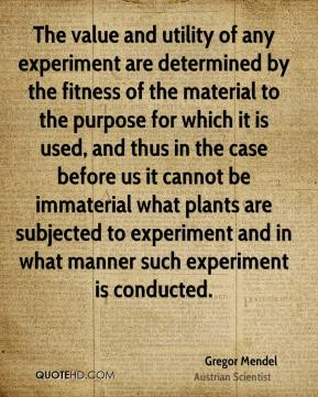 Gregor Mendel - The value and utility of any experiment are determined by the fitness of the material to the purpose for which it is used, and thus in the case before us it cannot be immaterial what plants are subjected to experiment and in what manner such experiment is conducted.