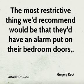 Gregory Keck - The most restrictive thing we'd recommend would be that they'd have an alarm put on their bedroom doors.