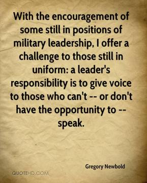 Gregory Newbold - With the encouragement of some still in positions of military leadership, I offer a challenge to those still in uniform: a leader's responsibility is to give voice to those who can't -- or don't have the opportunity to -- speak.
