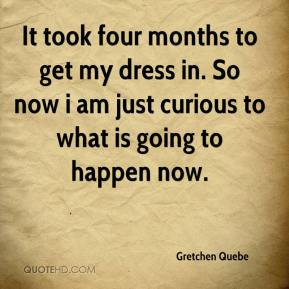 Gretchen Quebe - It took four months to get my dress in. So now i am just curious to what is going to happen now.