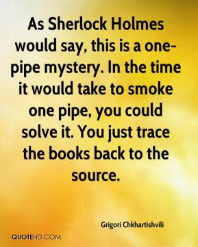 Grigori Chkhartishvili - As Sherlock Holmes would say, this is a one-pipe mystery. In the time it would take to smoke one pipe, you could solve it. You just trace the books back to the source.