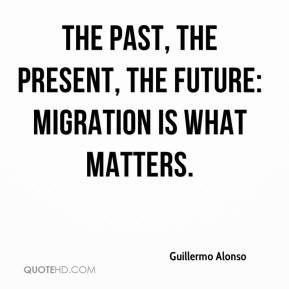 Guillermo Alonso - The past, the present, the future: migration is what matters.