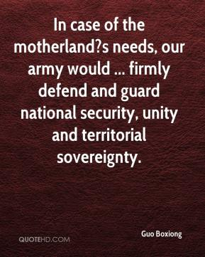 In case of the motherland?s needs, our army would ... firmly defend and guard national security, unity and territorial sovereignty.