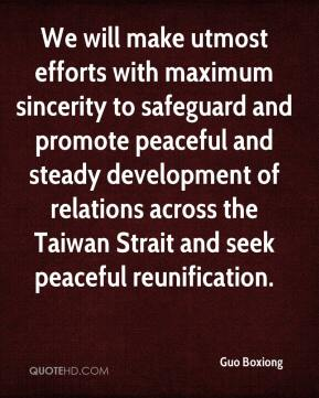 Guo Boxiong - We will make utmost efforts with maximum sincerity to safeguard and promote peaceful and steady development of relations across the Taiwan Strait and seek peaceful reunification.