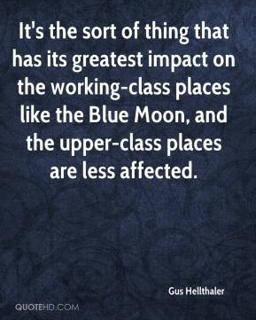 Gus Hellthaler - It's the sort of thing that has its greatest impact on the working-class places like the Blue Moon, and the upper-class places are less affected.