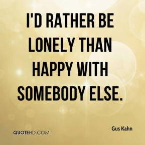 Gus Kahn - I'd rather be lonely than happy with somebody else.