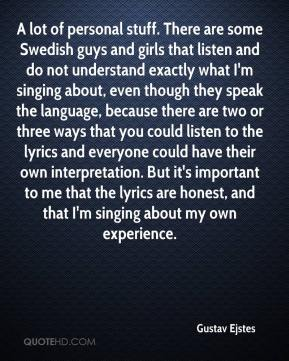 A lot of personal stuff. There are some Swedish guys and girls that listen and do not understand exactly what I'm singing about, even though they speak the language, because there are two or three ways that you could listen to the lyrics and everyone could have their own interpretation. But it's important to me that the lyrics are honest, and that I'm singing about my own experience.
