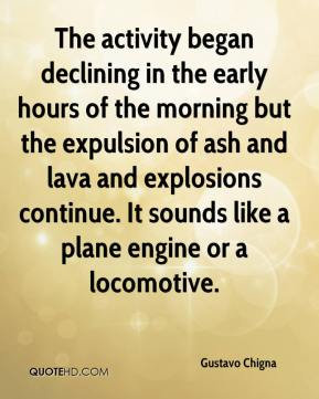 Gustavo Chigna - The activity began declining in the early hours of the morning but the expulsion of ash and lava and explosions continue. It sounds like a plane engine or a locomotive.