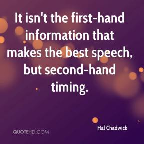 Hal Chadwick - It isn't the first-hand information that makes the best speech, but second-hand timing.