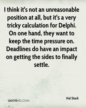 Hal Stack - I think it's not an unreasonable position at all, but it's a very tricky calculation for Delphi. On one hand, they want to keep the time pressure on. Deadlines do have an impact on getting the sides to finally settle.