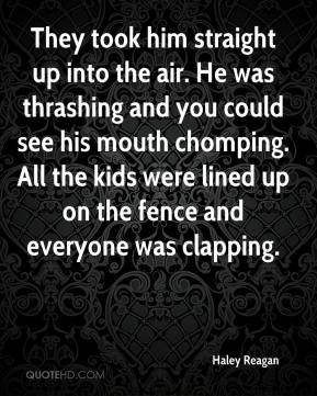 Haley Reagan - They took him straight up into the air. He was thrashing and you could see his mouth chomping. All the kids were lined up on the fence and everyone was clapping.