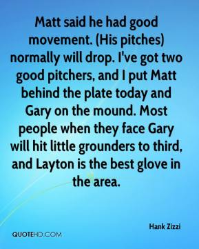 Hank Zizzi - Matt said he had good movement. (His pitches) normally will drop. I've got two good pitchers, and I put Matt behind the plate today and Gary on the mound. Most people when they face Gary will hit little grounders to third, and Layton is the best glove in the area.