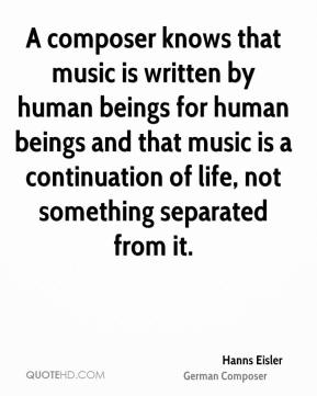Hanns Eisler - A composer knows that music is written by human beings for human beings and that music is a continuation of life, not something separated from it.