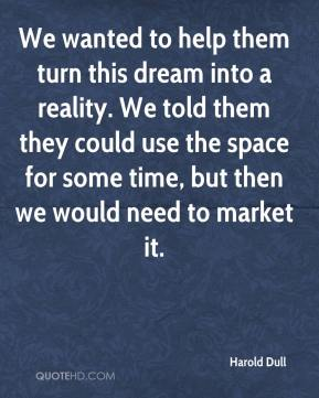 Harold Dull - We wanted to help them turn this dream into a reality. We told them they could use the space for some time, but then we would need to market it.